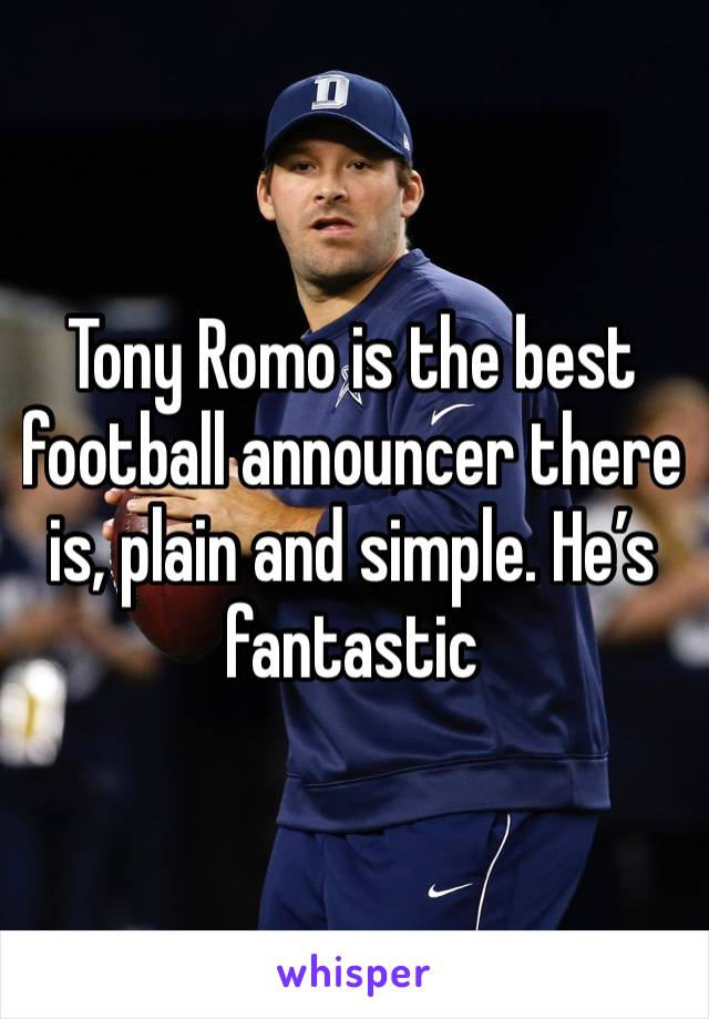 Tony Romo is the best football announcer there is, plain and simple. He's fantastic