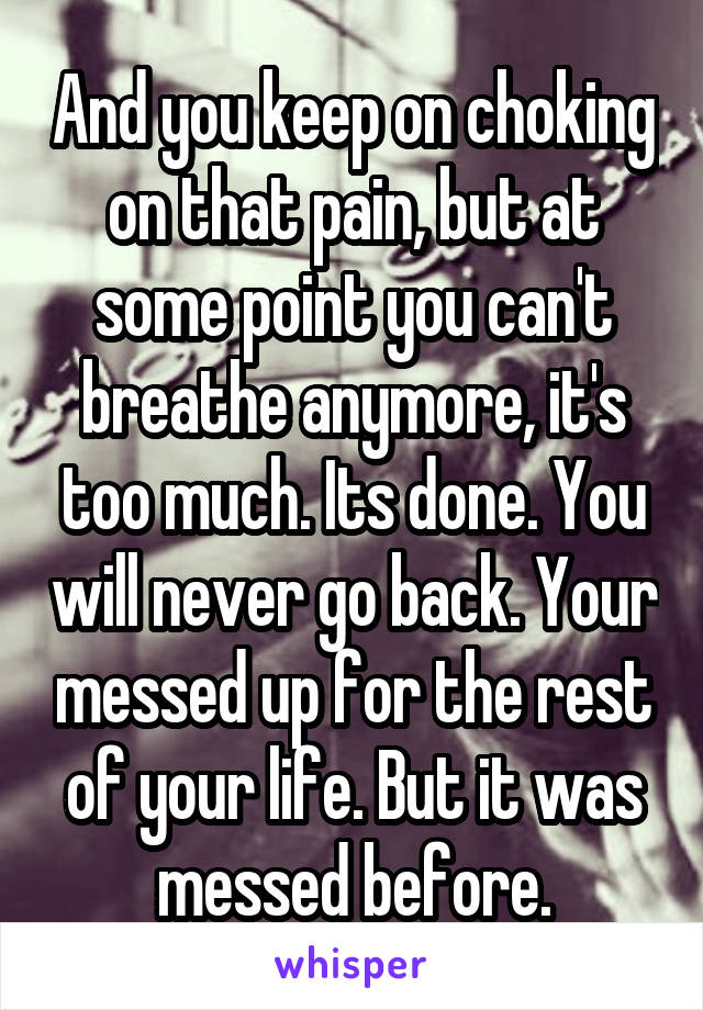 And you keep on choking on that pain, but at some point you can't breathe anymore, it's too much. Its done. You will never go back. Your messed up for the rest of your life. But it was messed before.