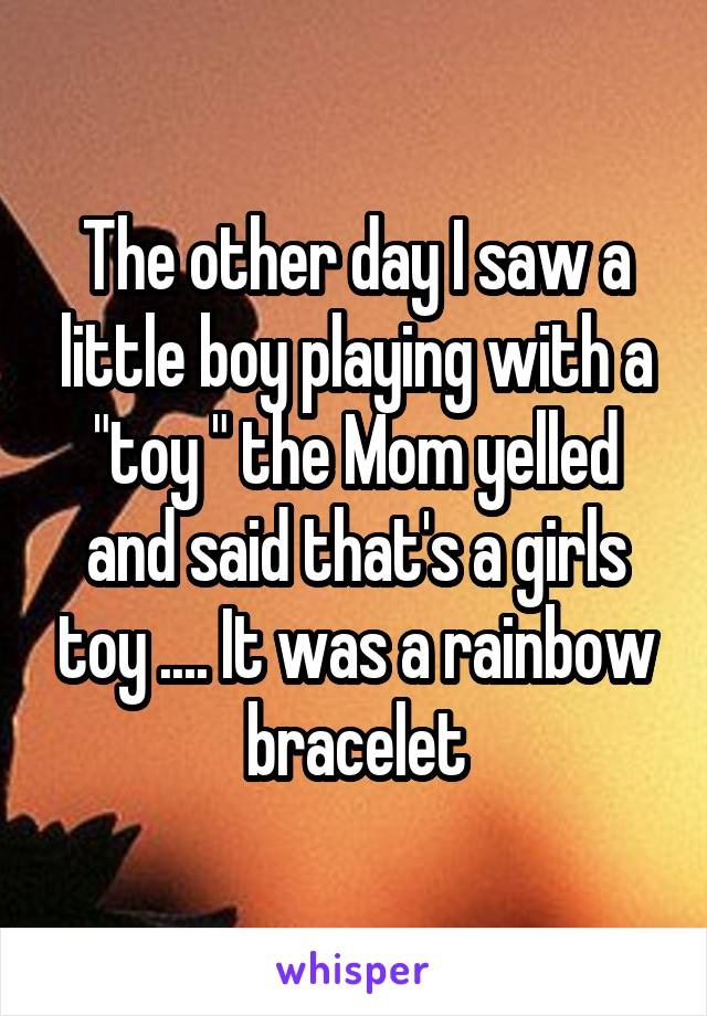 "The other day I saw a little boy playing with a ""toy "" the Mom yelled and said that's a girls toy .... It was a rainbow bracelet"