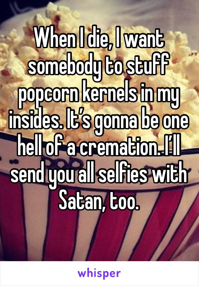 When I die, I want somebody to stuff popcorn kernels in my insides. It's gonna be one hell of a cremation. I'll send you all selfies with Satan, too.
