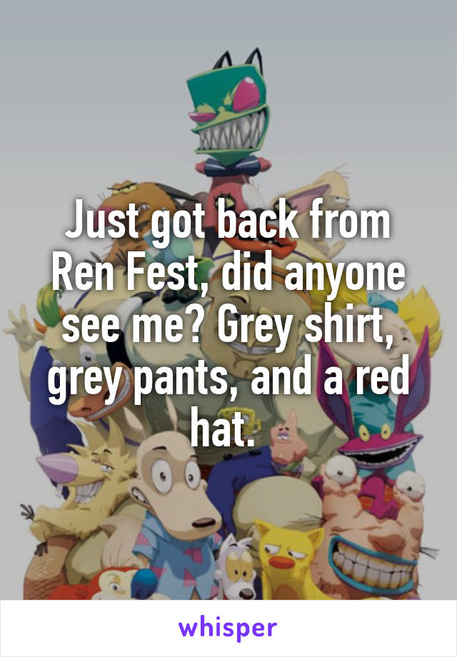 Just got back from Ren Fest, did anyone see me? Grey shirt, grey pants, and a red hat.