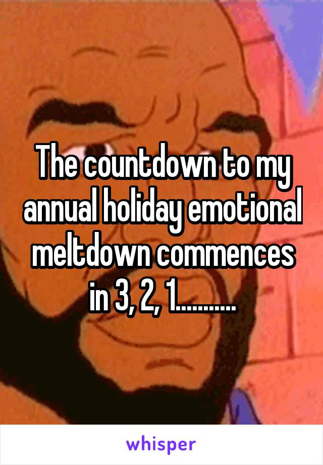 The countdown to my annual holiday emotional meltdown commences in 3, 2, 1...........