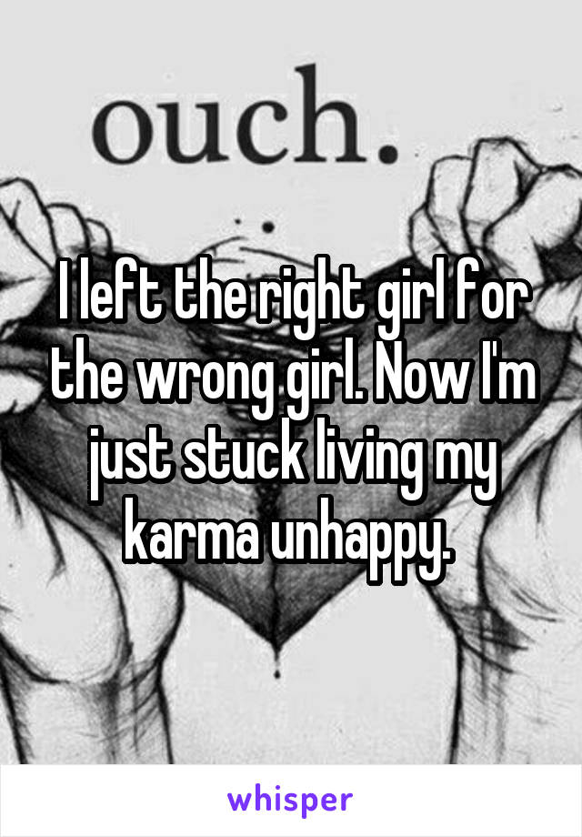 I left the right girl for the wrong girl. Now I'm just stuck living my karma unhappy.