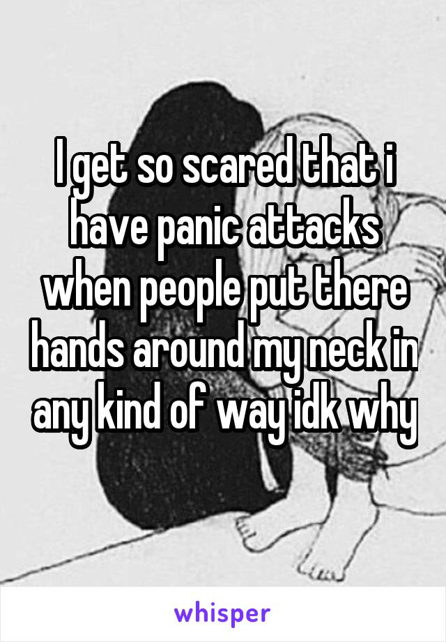 I get so scared that i have panic attacks when people put there hands around my neck in any kind of way idk why