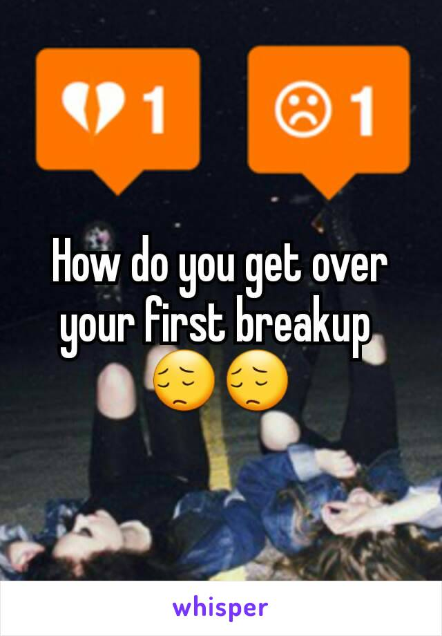 How do you get over your first breakup  😔😔