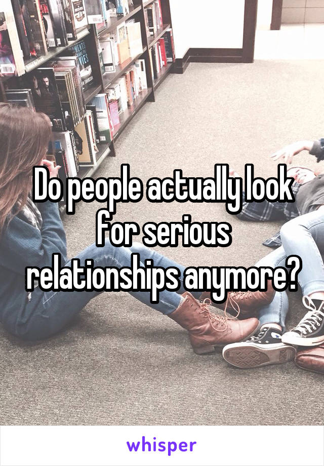 Do people actually look for serious relationships anymore?