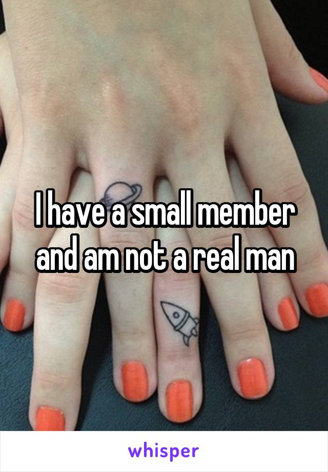 I have a small member and am not a real man