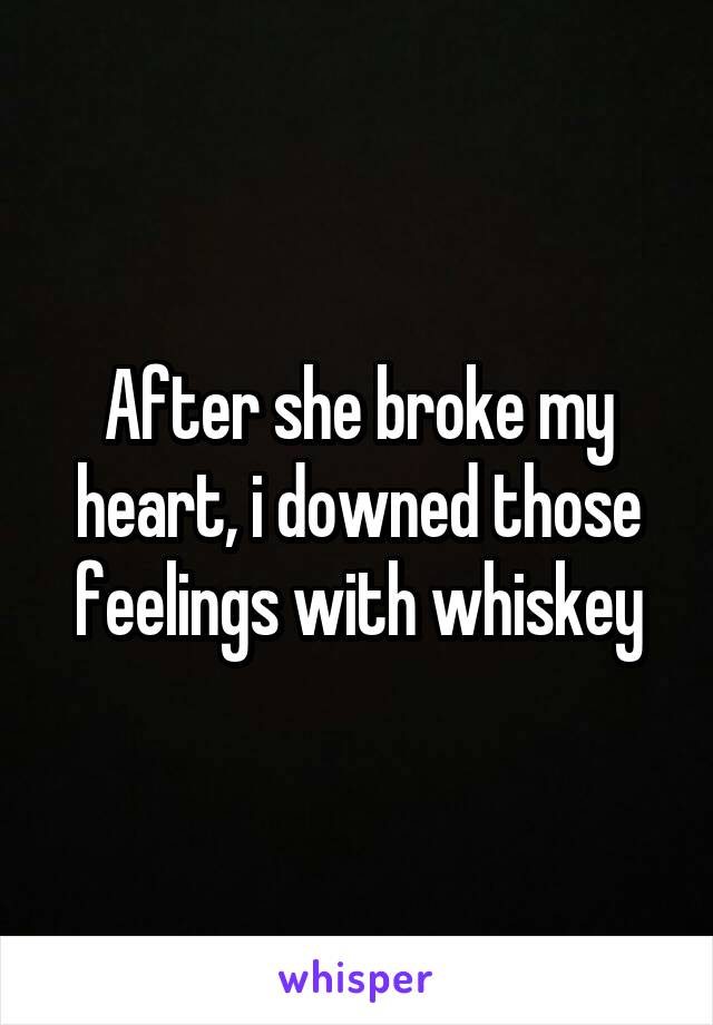 After she broke my heart, i downed those feelings with whiskey