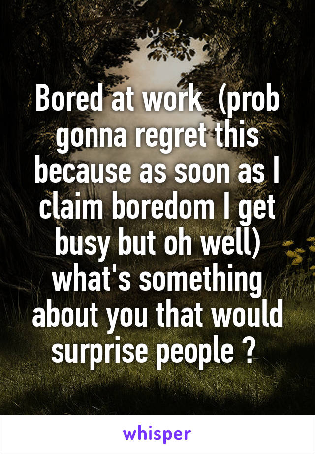 Bored at work  (prob gonna regret this because as soon as I claim boredom I get busy but oh well) what's something about you that would surprise people ?