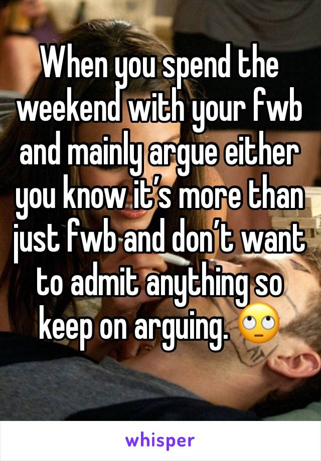 When you spend the weekend with your fwb and mainly argue either you know it's more than just fwb and don't want to admit anything so keep on arguing. 🙄
