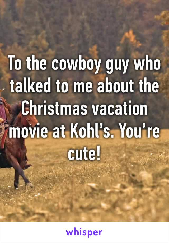 To the cowboy guy who talked to me about the Christmas vacation movie at Kohl's. You're cute!