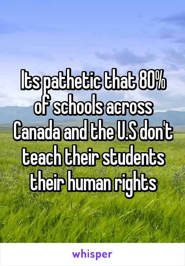 Its pathetic that 80% of schools across Canada and the U.S don't teach their students their human rights