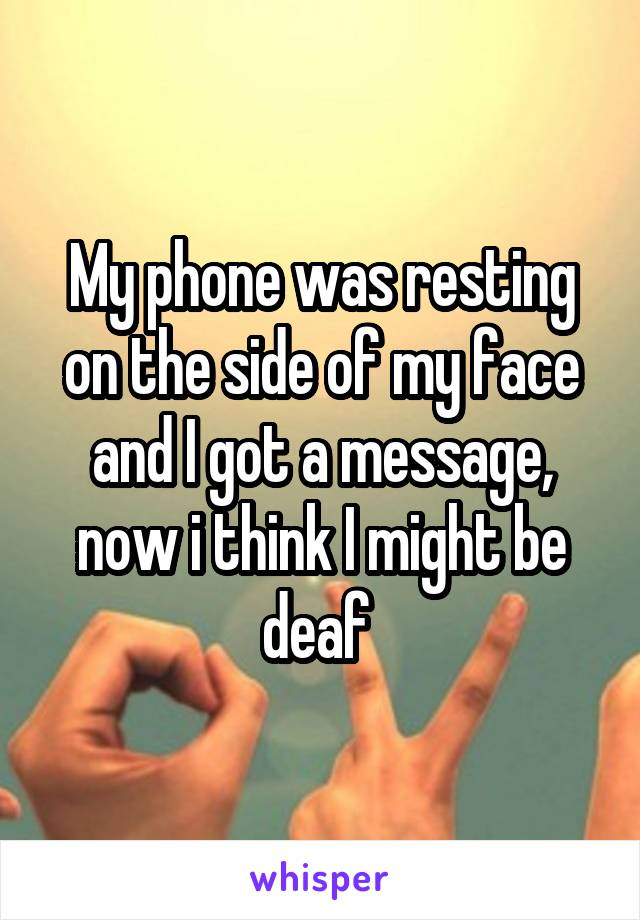 My phone was resting on the side of my face and I got a message, now i think I might be deaf