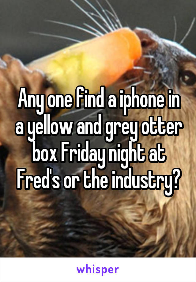 Any one find a iphone in a yellow and grey otter box Friday night at Fred's or the industry?