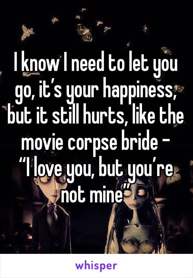"I know I need to let you go, it's your happiness, but it still hurts, like the movie corpse bride -  ""I love you, but you're not mine"""