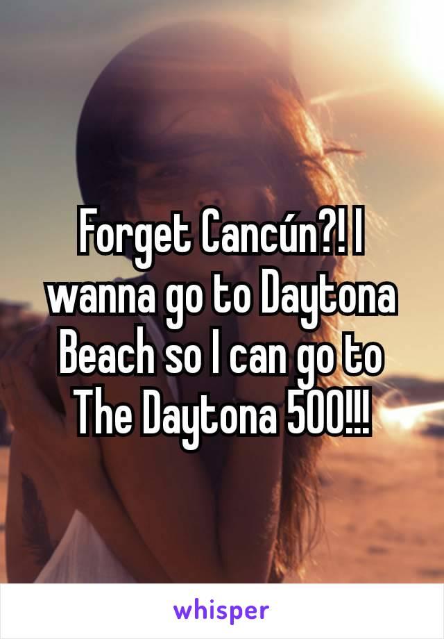 Forget Cancún?! I wanna go to Daytona Beach so I can go to The Daytona 500!!!