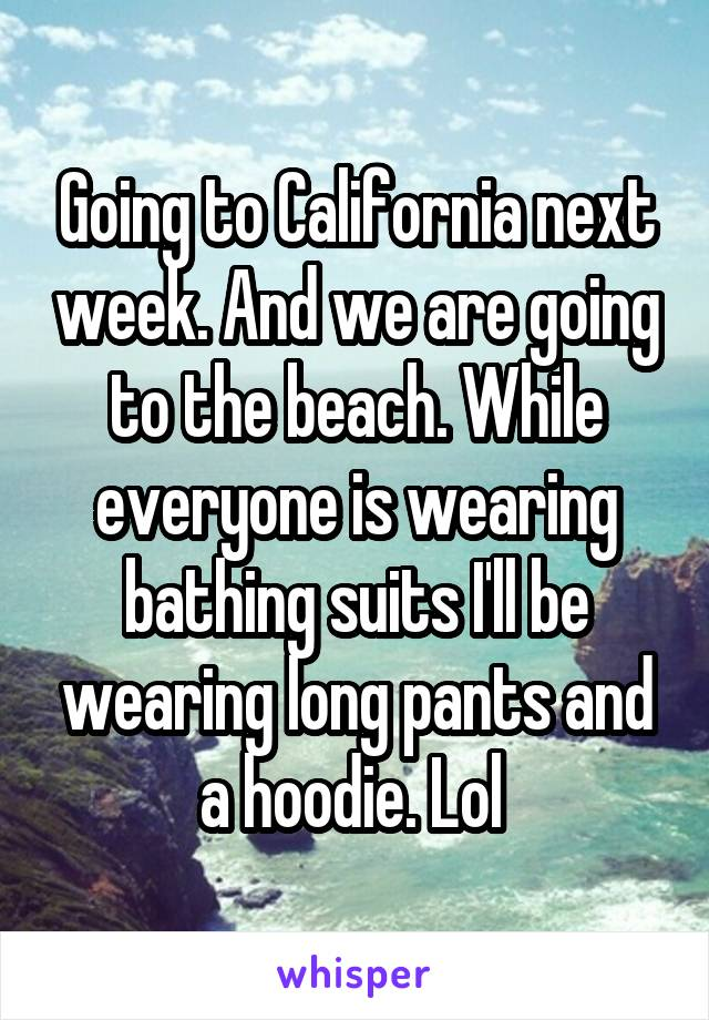 Going to California next week. And we are going to the beach. While everyone is wearing bathing suits I'll be wearing long pants and a hoodie. Lol