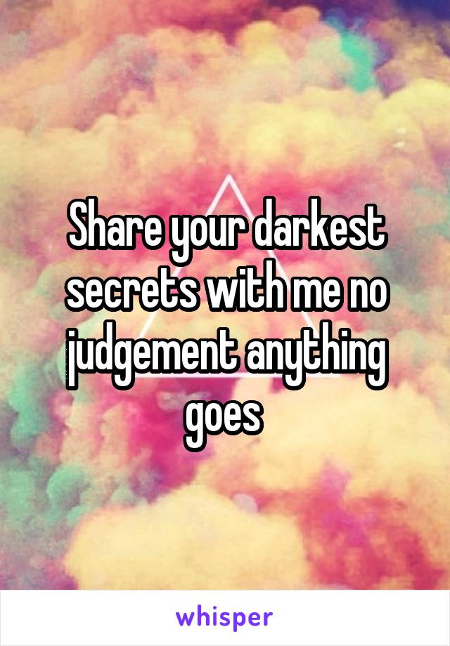 Share your darkest secrets with me no judgement anything goes