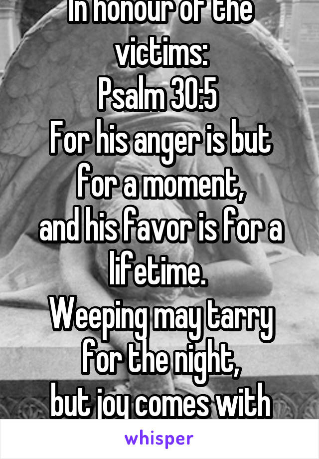 In honour of the victims: Psalm 30:5  For his anger is but for a moment, and his favor is for a lifetime.  Weeping may tarry for the night, but joy comes with the morning.