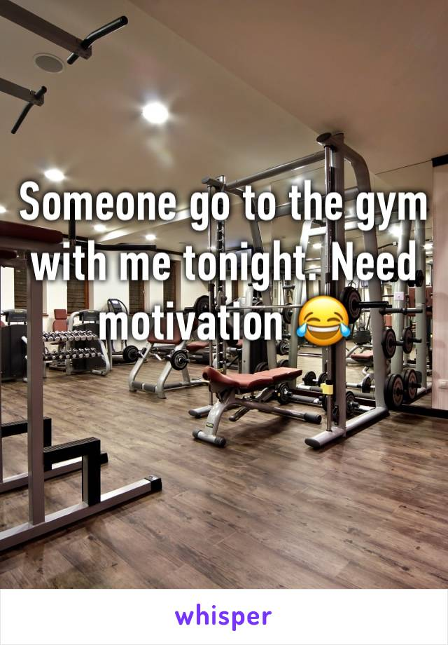 Someone go to the gym with me tonight. Need motivation 😂