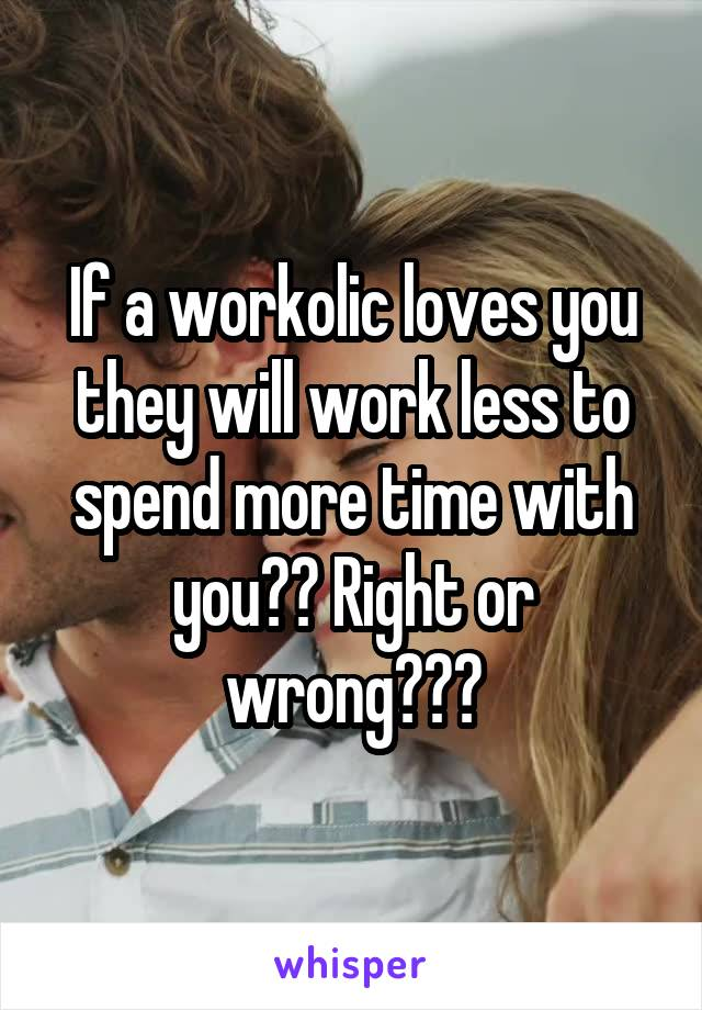 If a workolic loves you they will work less to spend more time with you?? Right or wrong???