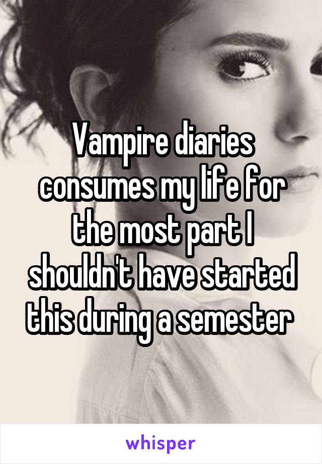 Vampire diaries consumes my life for the most part I shouldn't have started this during a semester