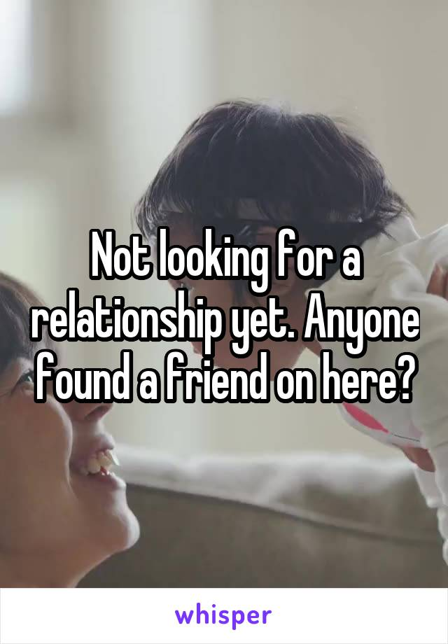 Not looking for a relationship yet. Anyone found a friend on here?