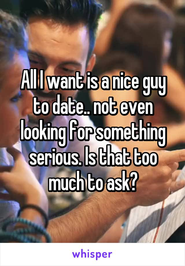 All I want is a nice guy to date.. not even looking for something serious. Is that too much to ask?