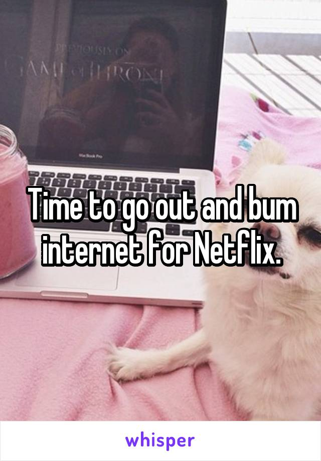 Time to go out and bum internet for Netflix.