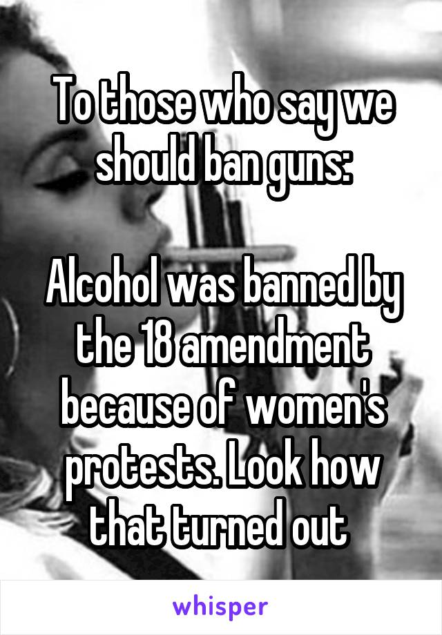 To those who say we should ban guns:  Alcohol was banned by the 18 amendment because of women's protests. Look how that turned out