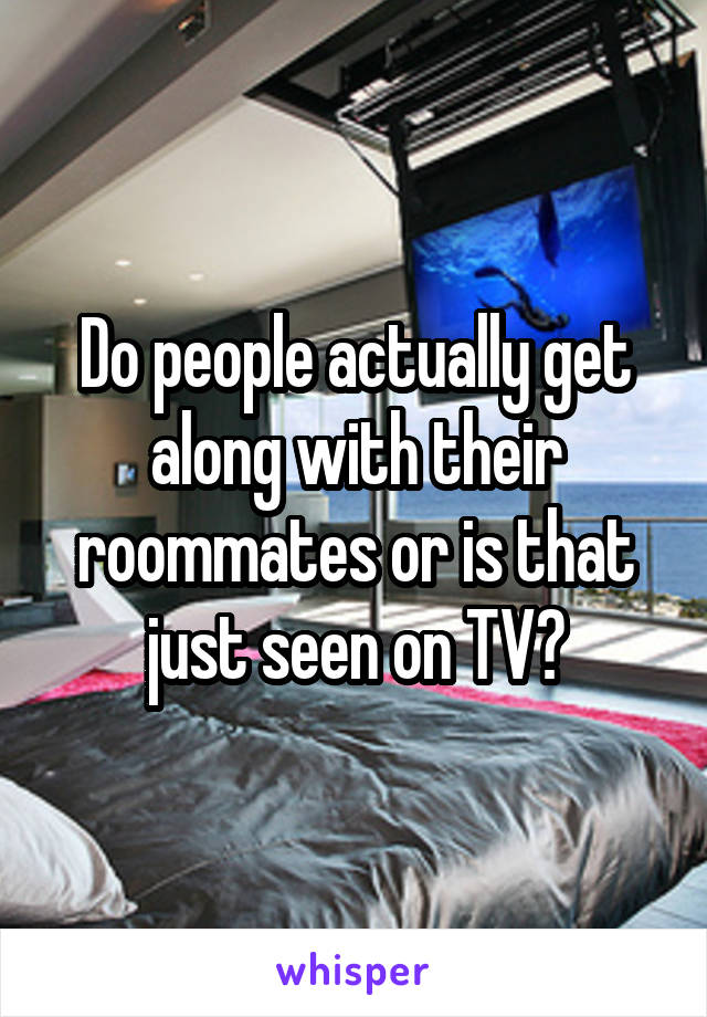 Do people actually get along with their roommates or is that just seen on TV?
