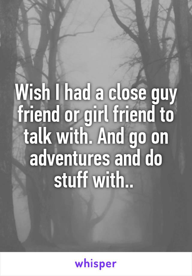 Wish I had a close guy friend or girl friend to talk with. And go on adventures and do stuff with..