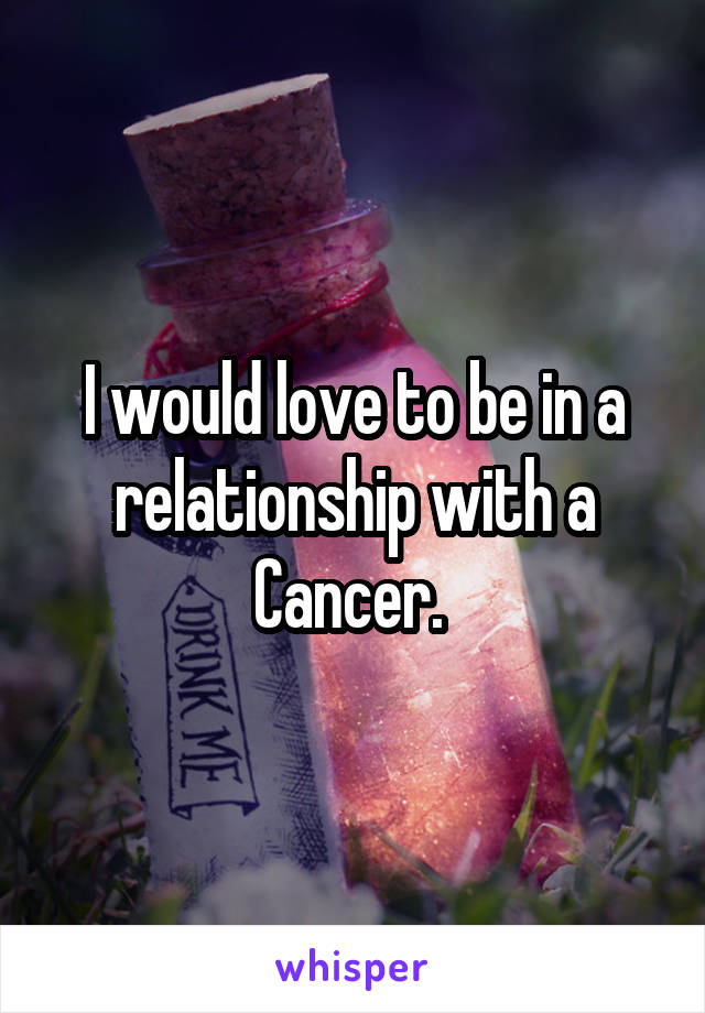 I would love to be in a relationship with a Cancer.