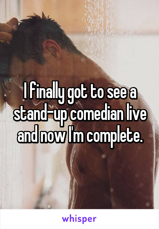 I finally got to see a stand-up comedian live and now I'm complete.