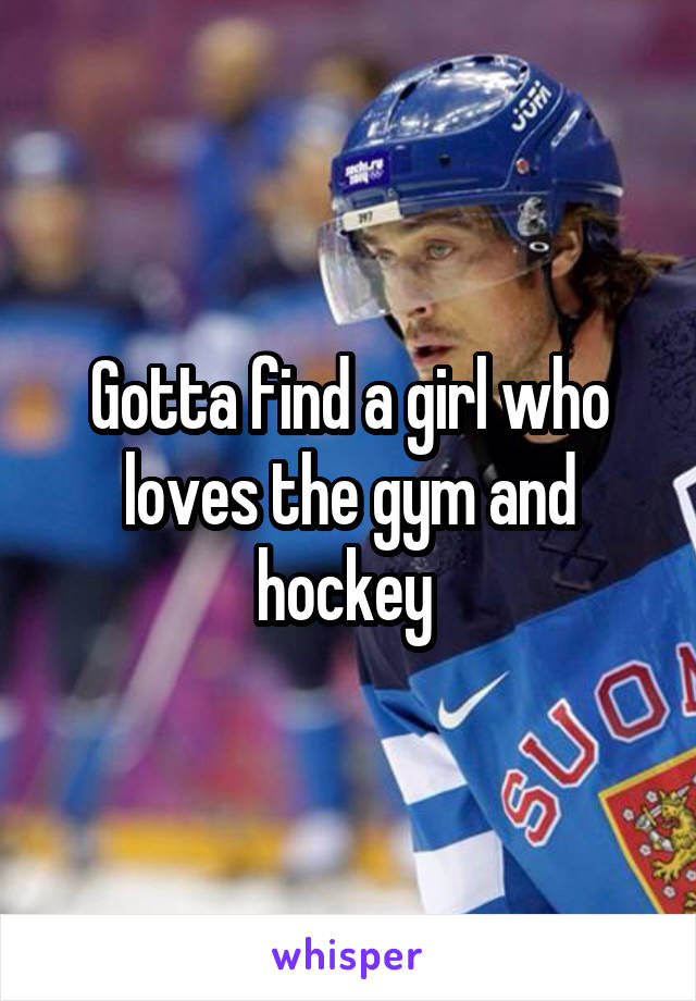Gotta find a girl who loves the gym and hockey