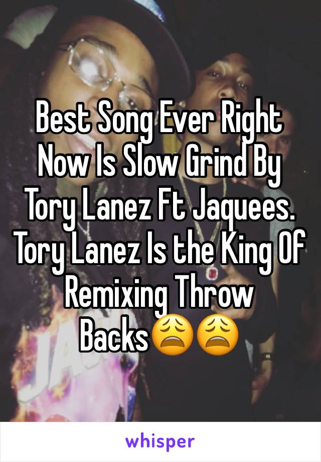 Best Song Ever Right Now Is Slow Grind By Tory Lanez Ft Jaquees.  Tory Lanez Is the King Of Remixing Throw Backs😩😩