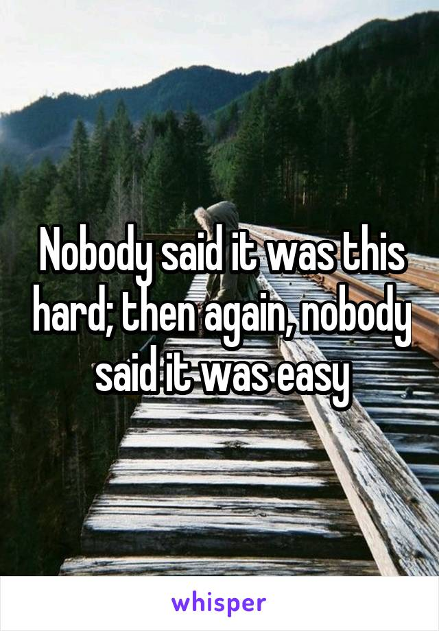 Nobody said it was this hard; then again, nobody said it was easy