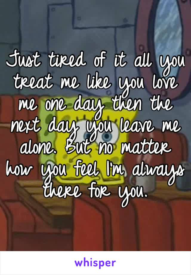 Just tired of it all you treat me like you love me one day then the next day you leave me alone. But no matter how you feel I'm always there for you.