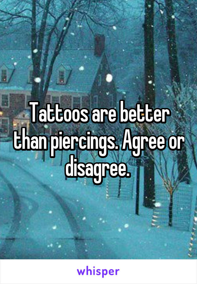 Tattoos are better than piercings. Agree or disagree.