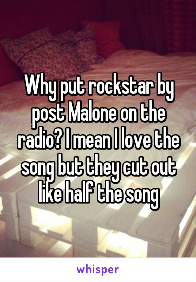 Why put rockstar by post Malone on the radio? I mean I love the song but they cut out like half the song
