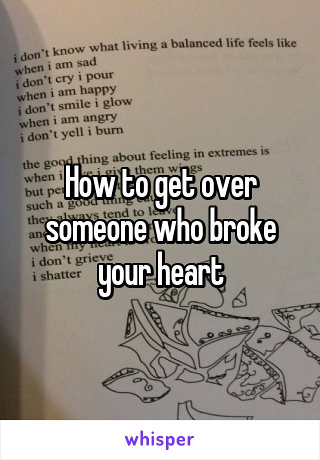 How to get over someone who broke your heart