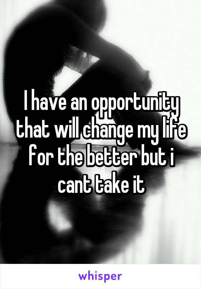 I have an opportunity that will change my life for the better but i cant take it