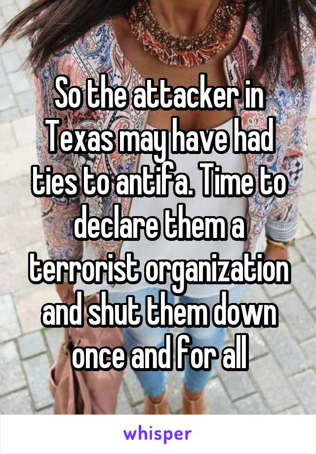 So the attacker in Texas may have had ties to antifa. Time to declare them a terrorist organization and shut them down once and for all