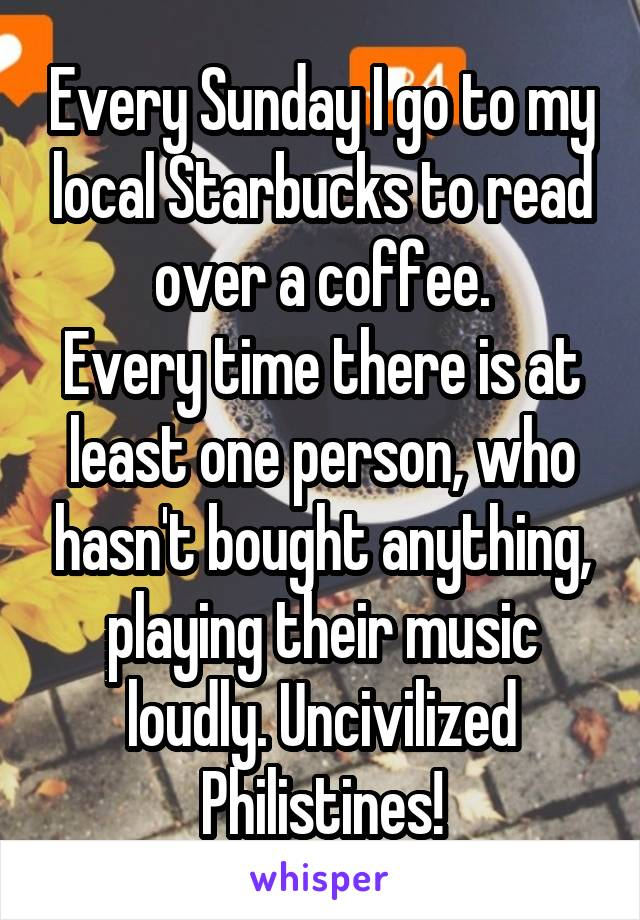 Every Sunday I go to my local Starbucks to read over a coffee. Every time there is at least one person, who hasn't bought anything, playing their music loudly. Uncivilized Philistines!