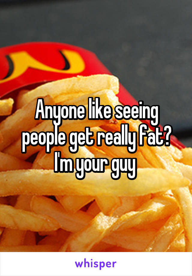 Anyone like seeing people get really fat? I'm your guy