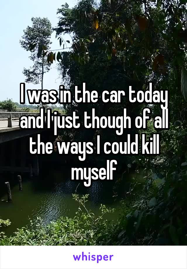 I was in the car today and I just though of all the ways I could kill myself
