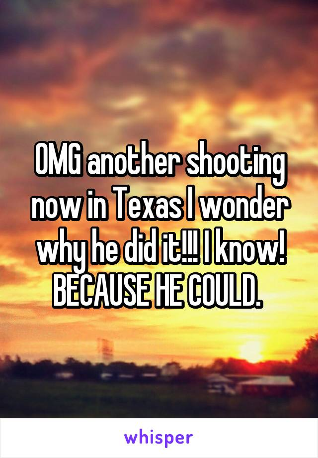 OMG another shooting now in Texas I wonder why he did it!!! I know! BECAUSE HE COULD.