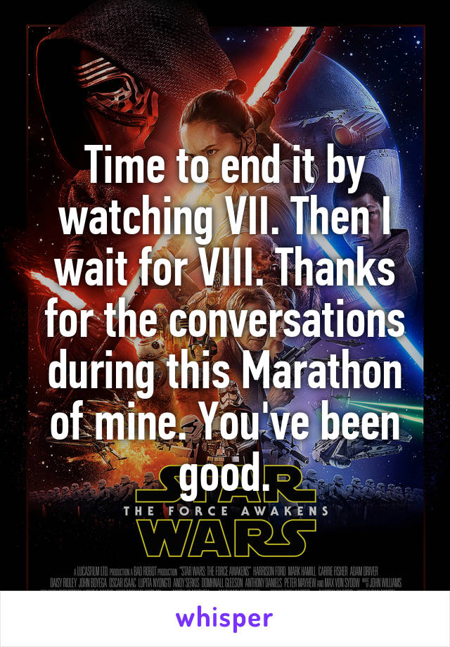 Time to end it by watching VII. Then I wait for VIII. Thanks for the conversations during this Marathon of mine. You've been good.