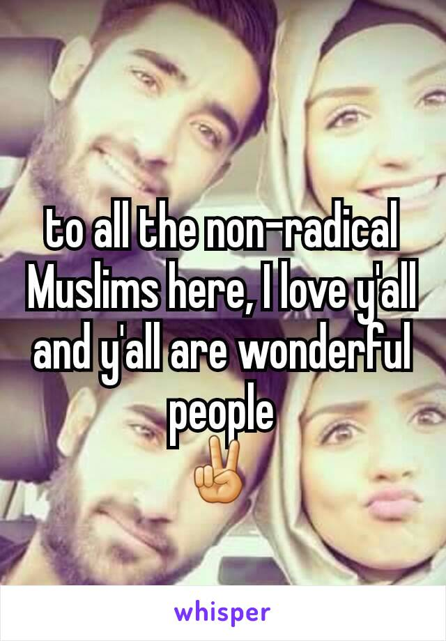 to all the non-radical Muslims here, I love y'all and y'all are wonderful people ✌