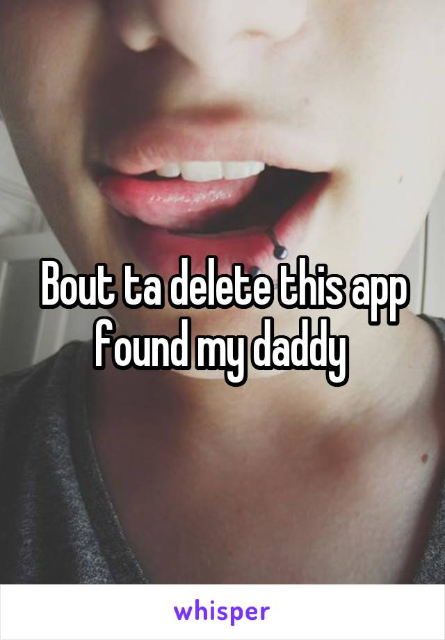 Bout ta delete this app found my daddy